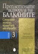 Преплетените истории на Балканите : Т. 3. : Споделено минало, оспорвани наследства
