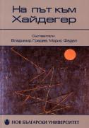 """На път към Хайдегер : Сборник по повод 80-годишнината от публикуването на """"Битие и време"""" и българския превод на книгата"""